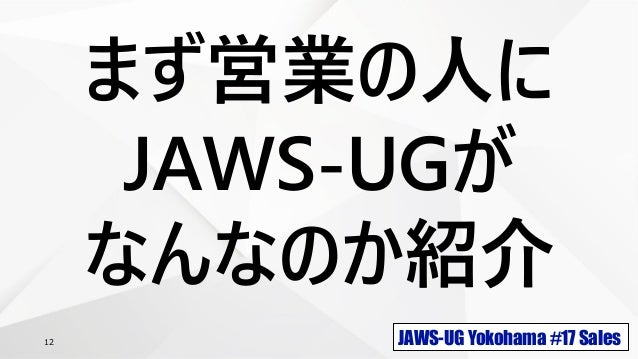 JAWS-UG Yokohama #17 Sales12 まず営業の人に JAWS-UGが なんなのか紹介