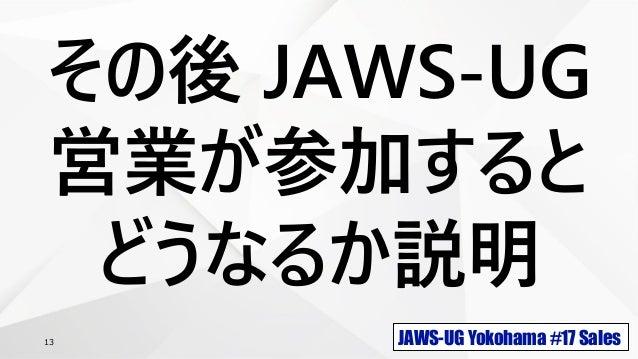 JAWS-UG Yokohama #17 Sales13 その後 JAWS-UG 営業が参加すると どうなるか説明
