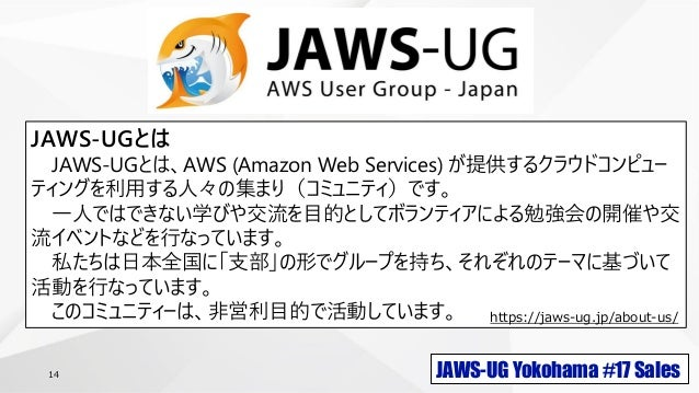 JAWS-UG Yokohama #17 Sales14 JAWS-UGとは JAWS-UGとは、AWS (Amazon Web Services) が提供するクラウドコンピュー ティングを利用する人々の集まり(コミュニティ)です。 一人ではで...