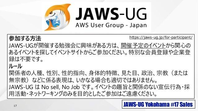 JAWS-UG Yokohama #17 Sales17 参加する方法 JAWS-UGが開催する勉強会に興味がある方は、開催予定のイベントから関心の あるイベントを探してイベントサイトからご参加ください。特別な会員登録や企業登 録は不要です。 ...