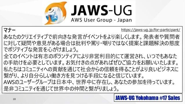 JAWS-UG Yokohama #17 Sales18 マナー あなたのクリエイティブで前向きな発言がイベントをより楽しくします。発表者や質問者 に対して疑問や意見がある場合は批判や罵り・嘲りではなく提案と課題解決の態度 でポジティブな発言を...