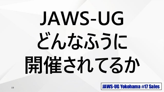JAWS-UG Yokohama #17 Sales19 JAWS-UG どんなふうに 開催されてるか