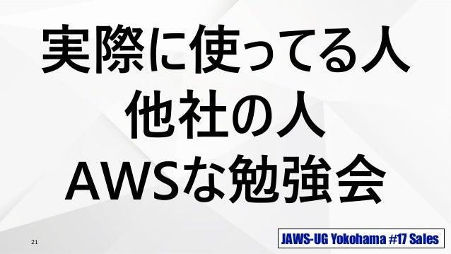 JAWS-UG Yokohama #17 Sales21 実際に使ってる人 他社の人 AWSな勉強会