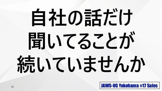 JAWS-UG Yokohama #17 Sales22 自社の話だけ 聞いてることが 続いていませんか