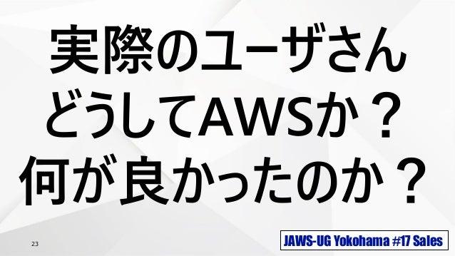 JAWS-UG Yokohama #17 Sales23 実際のユーザさん どうしてAWSか? 何が良かったのか?