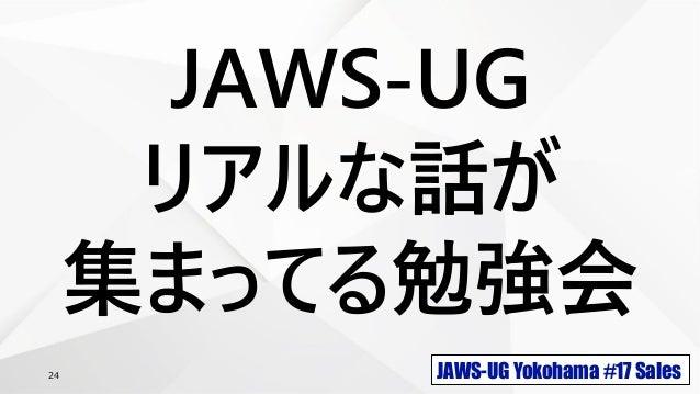 JAWS-UG Yokohama #17 Sales24 JAWS-UG リアルな話が 集まってる勉強会