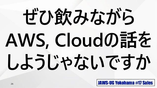 JAWS-UG Yokohama #17 Sales26 ぜひ飲みながら AWS, Cloudの話を しようじゃないですか