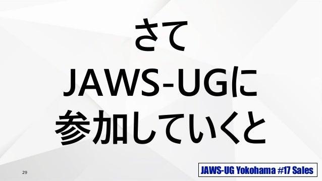 JAWS-UG Yokohama #17 Sales29 さて JAWS-UGに 参加していくと