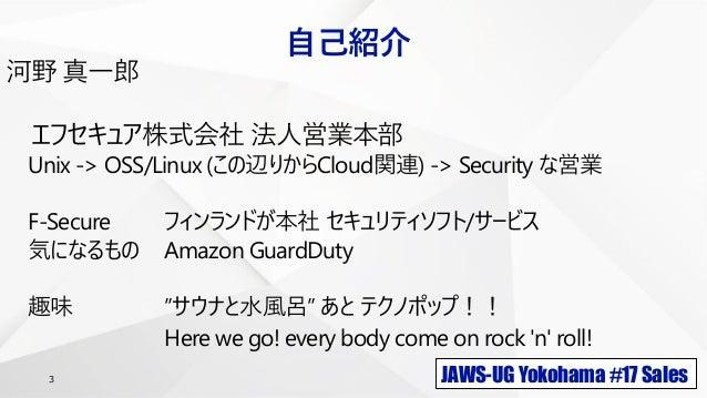 JAWS-UG Yokohama #17 Sales3 自己紹介 河野 真一郎 エフセキュア株式会社 法人営業本部 Unix -> OSS/Linux (この辺りからCloud関連) -> Security な営業 F-Secure フィンラン...
