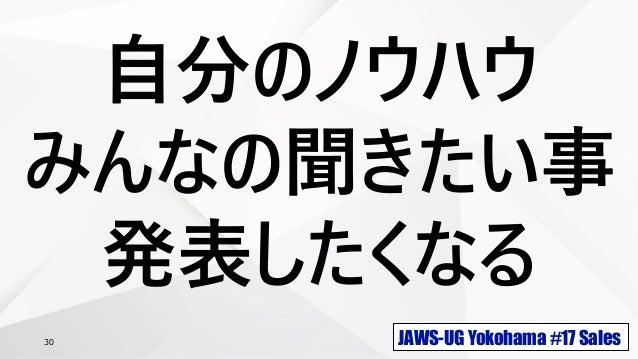 JAWS-UG Yokohama #17 Sales30 自分のノウハウ みんなの聞きたい事 発表したくなる