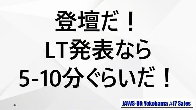 JAWS-UG Yokohama #17 Sales31 登壇だ! LT発表なら 5-10分ぐらいだ!