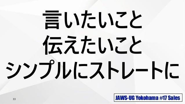 JAWS-UG Yokohama #17 Sales33 言いたいこと 伝えたいこと シンプルにストレートに