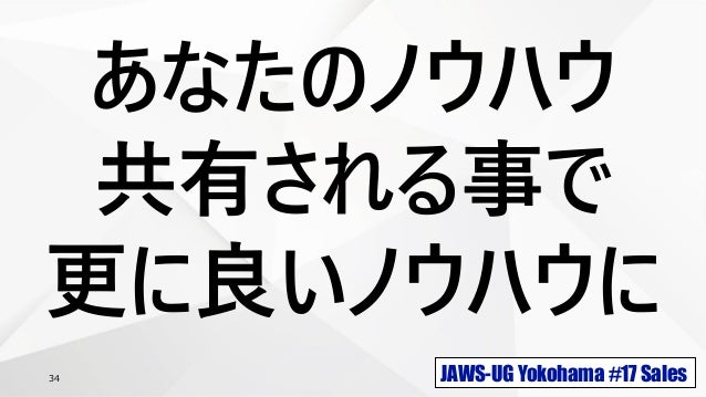 JAWS-UG Yokohama #17 Sales34 あなたのノウハウ 共有される事で 更に良いノウハウに