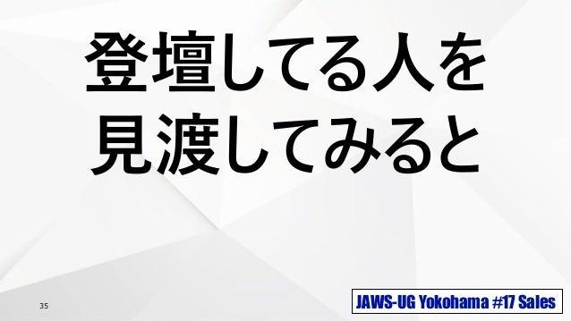 JAWS-UG Yokohama #17 Sales35 登壇してる人を 見渡してみると
