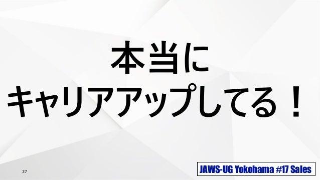 JAWS-UG Yokohama #17 Sales37 本当に キャリアアップしてる!