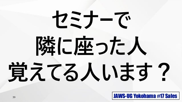 JAWS-UG Yokohama #17 Sales39 セミナーで 隣に座った人 覚えてる人います?