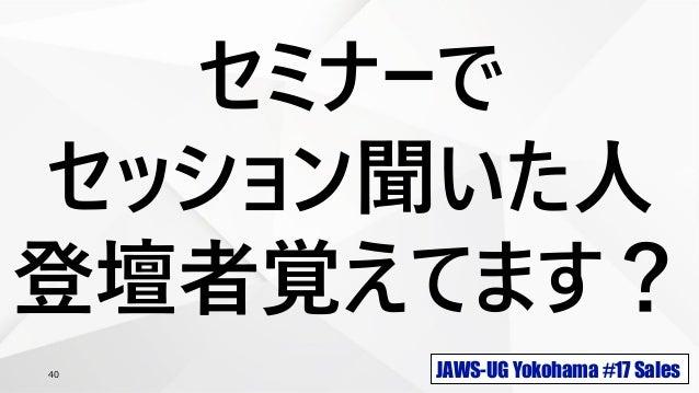 JAWS-UG Yokohama #17 Sales40 セミナーで セッション聞いた人 登壇者覚えてます?