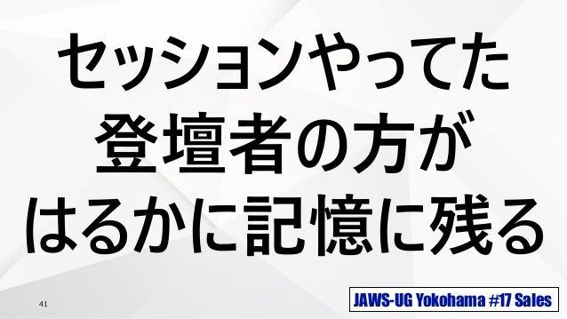 JAWS-UG Yokohama #17 Sales41 セッションやってた 登壇者の方が はるかに記憶に残る
