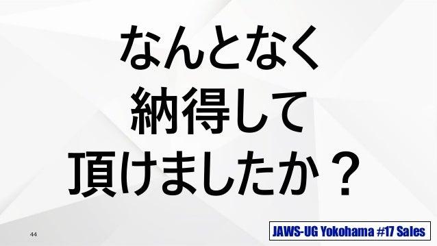 JAWS-UG Yokohama #17 Sales44 なんとなく 納得して 頂けましたか?