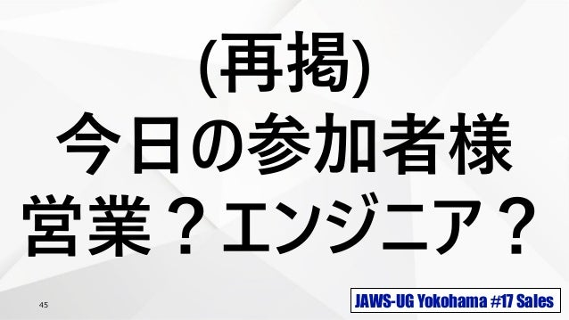 JAWS-UG Yokohama #17 Sales45 (再掲) 今日の参加者様 営業?エンジニア?