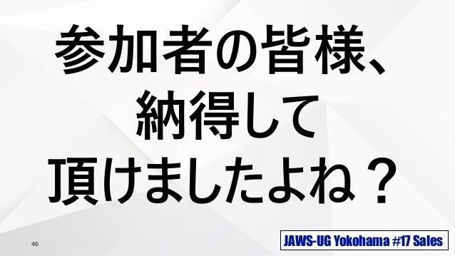 JAWS-UG Yokohama #17 Sales46 参加者の皆様、 納得して 頂けましたよね?