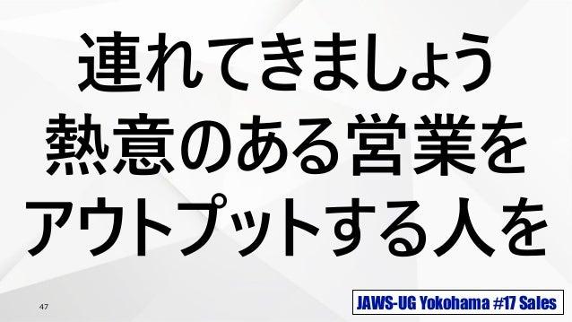 JAWS-UG Yokohama #17 Sales47 連れてきましょう 熱意のある営業を アウトプットする人を