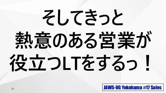 JAWS-UG Yokohama #17 Sales51 そしてきっと 熱意のある営業が 役立つLTをするっ!
