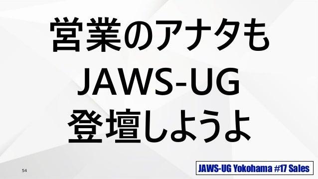 JAWS-UG Yokohama #17 Sales54 営業のアナタも JAWS-UG 登壇しようよ
