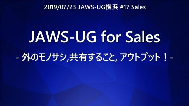 JAWS-UG for Sales - 外のモノサシ,共有すること, アウトプット!- 2019/07/23 JAWS-UG横浜 #17 Sales