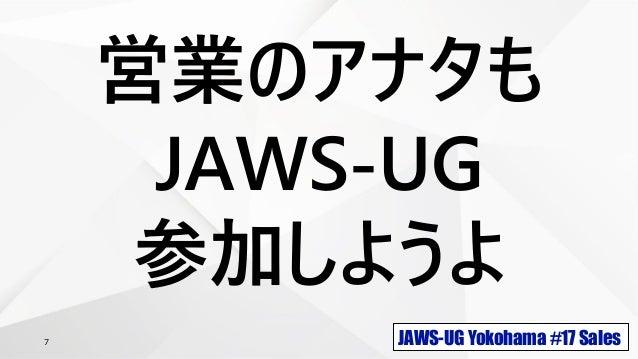 JAWS-UG Yokohama #17 Sales7 営業のアナタも JAWS-UG 参加しようよ