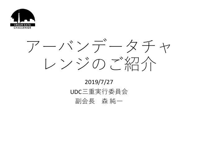 アーバンデータチャ レンジのご紹介 2019/7/27 UDC三重実行委員会 副会長 森 純一