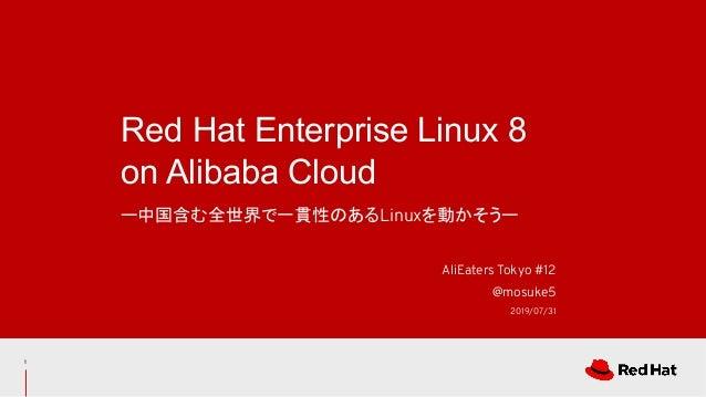 ー中国含む全世界で一貫性のあるLinuxを動かそうー Red Hat Enterprise Linux 8 on Alibaba Cloud AliEaters Tokyo #12 @mosuke5 2019/07/31 1