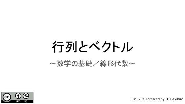 行列とベクトル 〜数学の基礎/線形代数〜 Jun. 2019 created by ITO Akihiro