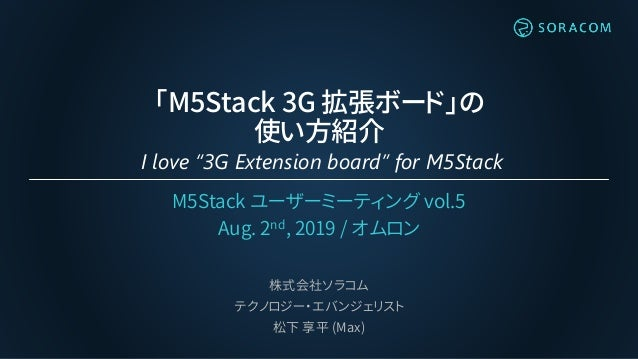 """「M5Stack 3G 拡張ボード」の 使い方紹介 I love """"3G Extension board"""" for M5Stack M5Stack ユーザーミーティング vol.5 Aug. 2nd, 2019 / オムロン 株式会社ソラコム ..."""