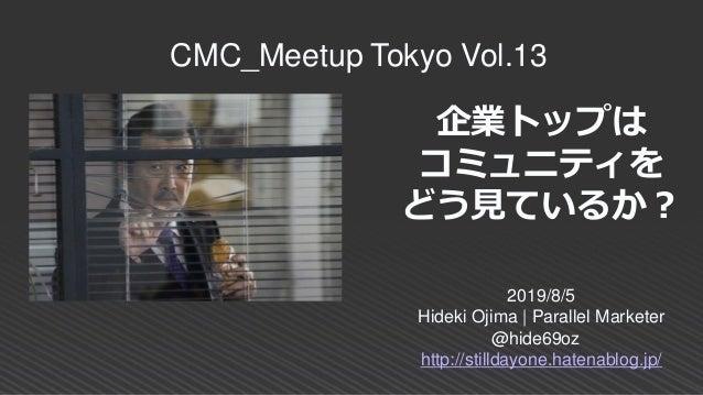 企業トップは コミュニティを どう見ているか? 2019/8/5 Hideki Ojima   Parallel Marketer @hide69oz http://stilldayone.hatenablog.jp/ CMC_Meetup T...