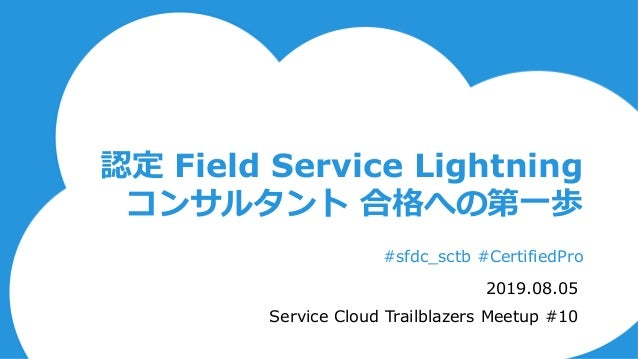 認定 Field Service Lightning コンサルタント 合格への第一歩 #sfdc_sctb #CertifiedPro 2019.08.05 Service Cloud Trailblazers Meetup #10