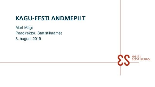 KAGU-EESTI ANDMEPILT Mart Mägi Peadirektor, Statistikaamet 8. august 2019