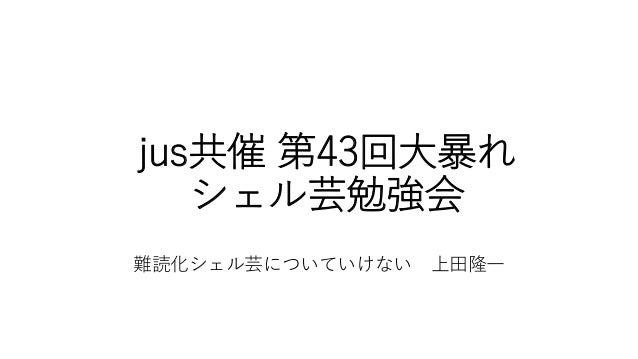 jus共催 第43回大暴れ シェル芸勉強会 難読化シェル芸についていけない 上田隆一