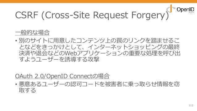 CSRF (Cross-Site Request Forgery) ⼀般的な場合 • 別のサイトに⽤意したコンテンツ上の罠のリンクを踏ませるこ となどをきっかけとして、インターネットショッピングの最終 決済や退会などのWebアプリケーションの重...