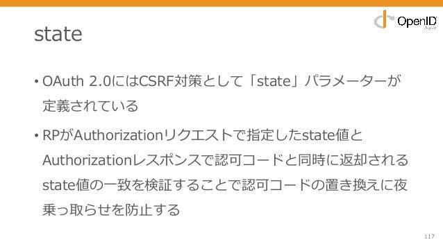 state • OAuth 2.0にはCSRF対策として「state」パラメーターが 定義されている • RPがAuthorizationリクエストで指定したstate値と Authorizationレスポンスで認可コードと同時に返却される s...