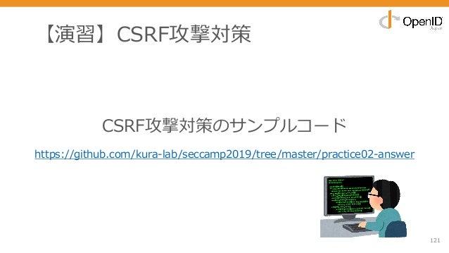 【演習】CSRF攻撃対策 121 CSRF攻撃対策のサンプルコード https://github.com/kura-lab/seccamp2019/tree/master/practice02-answer