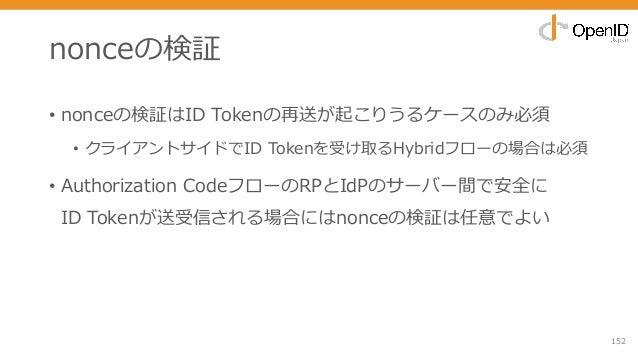 nonceの検証 • nonceの検証はID Tokenの再送が起こりうるケースのみ必須 • クライアントサイドでID Tokenを受け取るHybridフローの場合は必須 • Authorization CodeフローのRPとIdPのサーバー間...