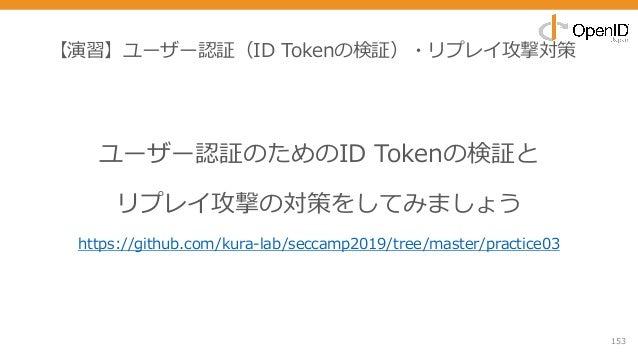 【演習】ユーザー認証(ID Tokenの検証)・リプレイ攻撃対策 153 ユーザー認証のためのID Tokenの検証と リプレイ攻撃の対策をしてみましょう https://github.com/kura-lab/seccamp2019/tree...