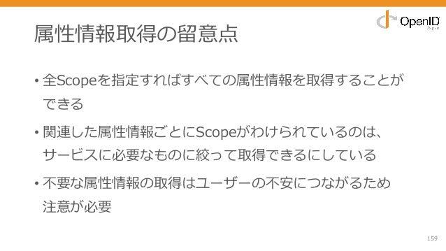 属性情報取得の留意点 • 全Scopeを指定すればすべての属性情報を取得することが できる • 関連した属性情報ごとにScopeがわけられているのは、 サービスに必要なものに絞って取得できるにしている • 不要な属性情報の取得はユーザーの不安に...