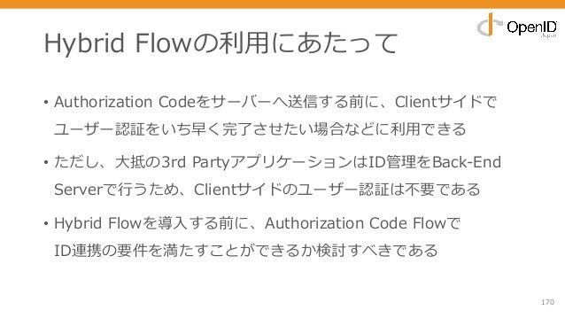 Hybrid Flowの利⽤にあたって • Authorization Codeをサーバーへ送信する前に、Clientサイドで ユーザー認証をいち早く完了させたい場合などに利⽤できる • ただし、⼤抵の3rd PartyアプリケーションはID管...