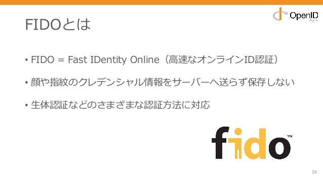 FIDOとは • FIDO = Fast IDentity Online(⾼速なオンラインID認証) • 顔や指紋のクレデンシャル情報をサーバーへ送らず保存しない • ⽣体認証などのさまざまな認証⽅法に対応 26