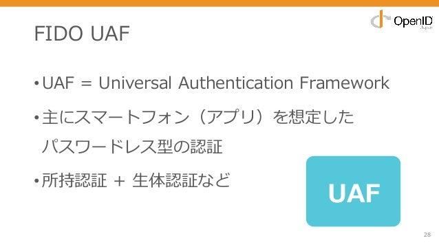 FIDO UAF •UAF = Universal Authentication Framework •主にスマートフォン(アプリ)を想定した パスワードレス型の認証 •所持認証 + ⽣体認証など 28 UAF