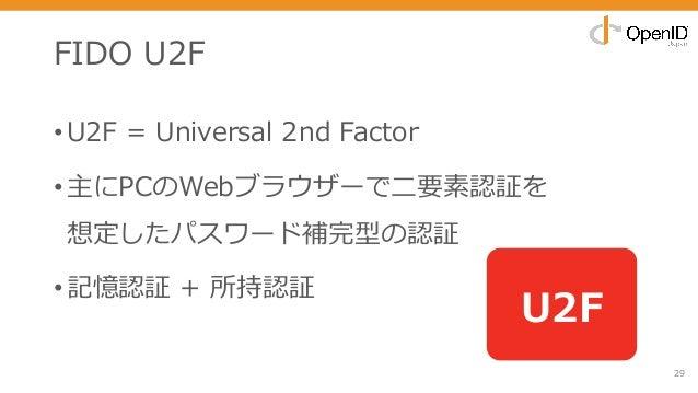 FIDO U2F •U2F = Universal 2nd Factor •主にPCのWebブラウザーで⼆要素認証を 想定したパスワード補完型の認証 •記憶認証 + 所持認証 29 U2F