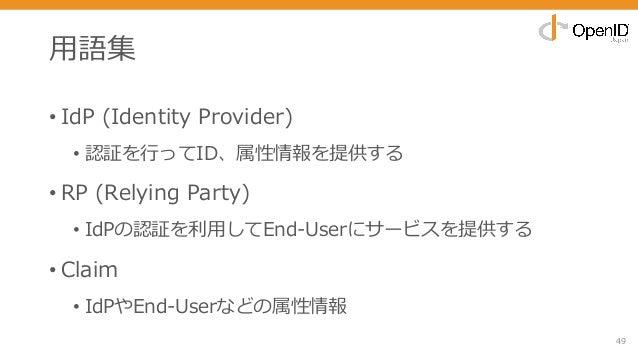 ⽤語集 • IdP (Identity Provider) • 認証を⾏ってID、属性情報を提供する • RP (Relying Party) • IdPの認証を利⽤してEnd-Userにサービスを提供する • Claim • IdPやEnd-...