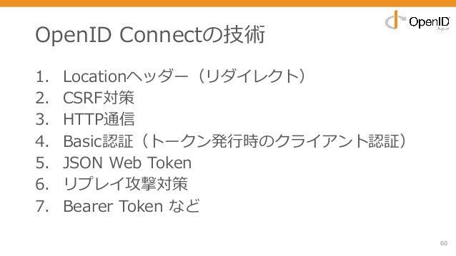 OpenID Connectの技術 1. Locationヘッダー(リダイレクト) 2. CSRF対策 3. HTTP通信 4. Basic認証(トークン発⾏時のクライアント認証) 5. JSON Web Token 6. リプレイ攻撃対策 7...